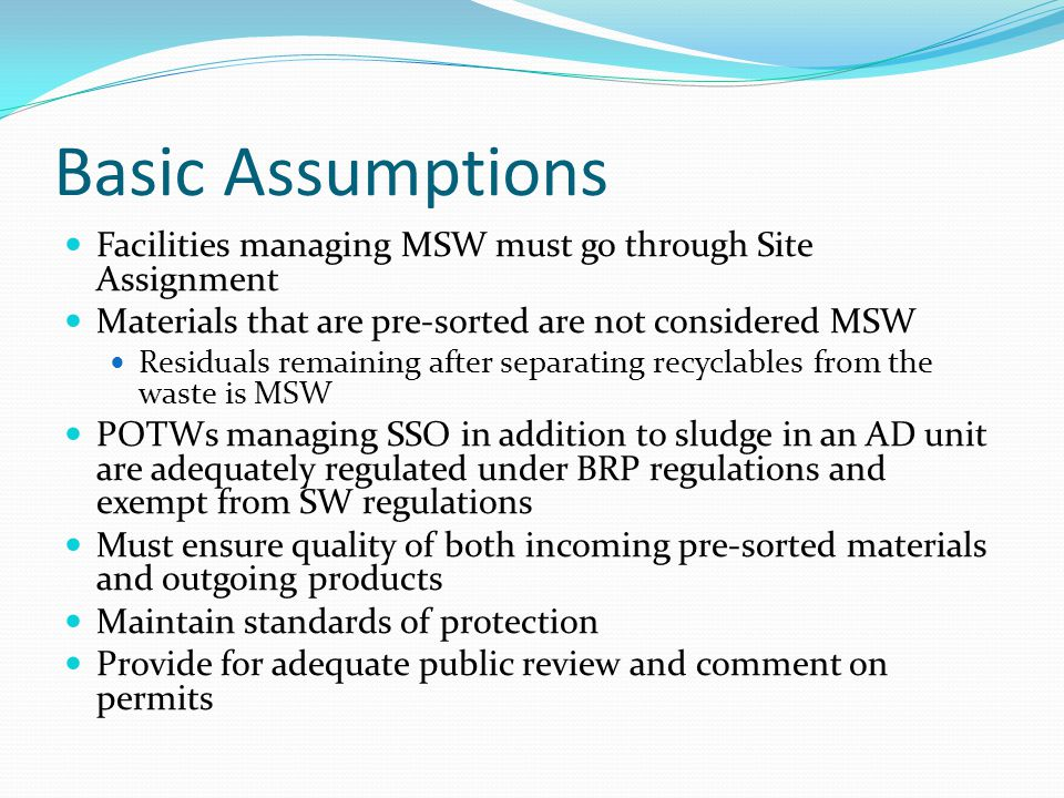 Basic Assumptions Facilities managing MSW must go through Site Assignment Materials that are pre-sorted are not considered MSW Residuals remaining after separating recyclables from the waste is MSW POTWs managing SSO in addition to sludge in an AD unit are adequately regulated under BRP regulations and exempt from SW regulations Must ensure quality of both incoming pre-sorted materials and outgoing products Maintain standards of protection Provide for adequate public review and comment on permits
