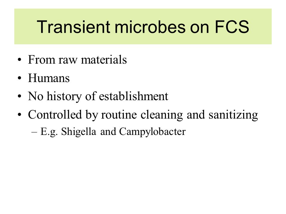Transient microbes on FCS From raw materials Humans No history of establishment Controlled by routine cleaning and sanitizing –E.g.