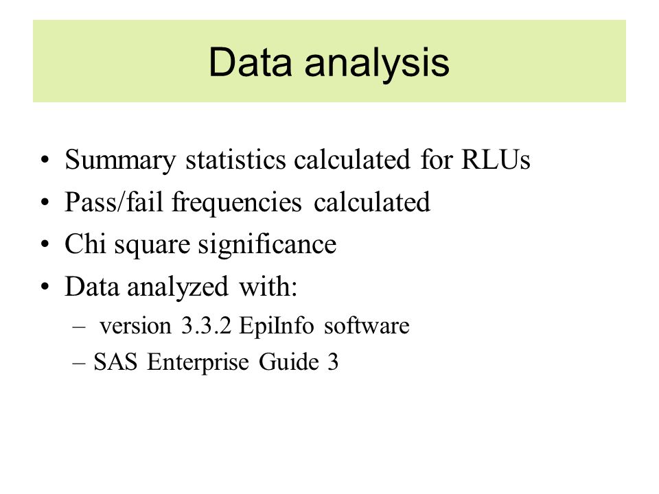 Data analysis Summary statistics calculated for RLUs Pass/fail frequencies calculated Chi square significance Data analyzed with: – version 3.3.2 EpiInfo software –SAS Enterprise Guide 3