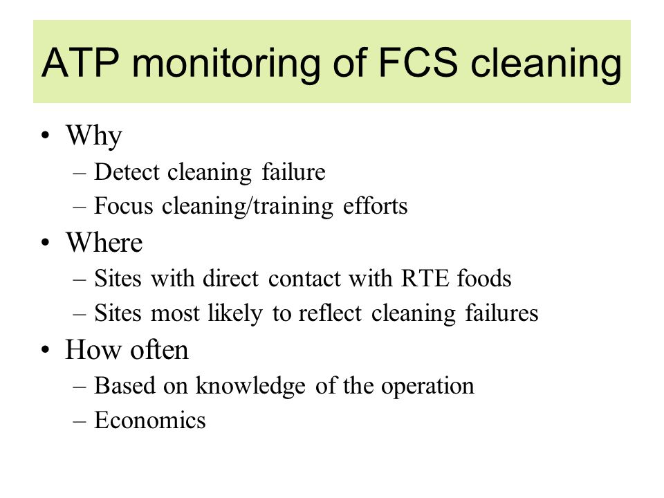 ATP monitoring of FCS cleaning Why –Detect cleaning failure –Focus cleaning/training efforts Where –Sites with direct contact with RTE foods –Sites most likely to reflect cleaning failures How often –Based on knowledge of the operation –Economics