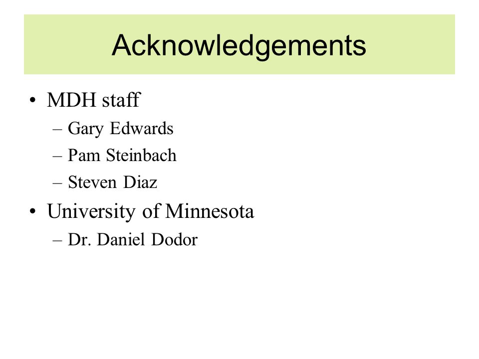 Acknowledgements MDH staff –Gary Edwards –Pam Steinbach –Steven Diaz University of Minnesota –Dr.