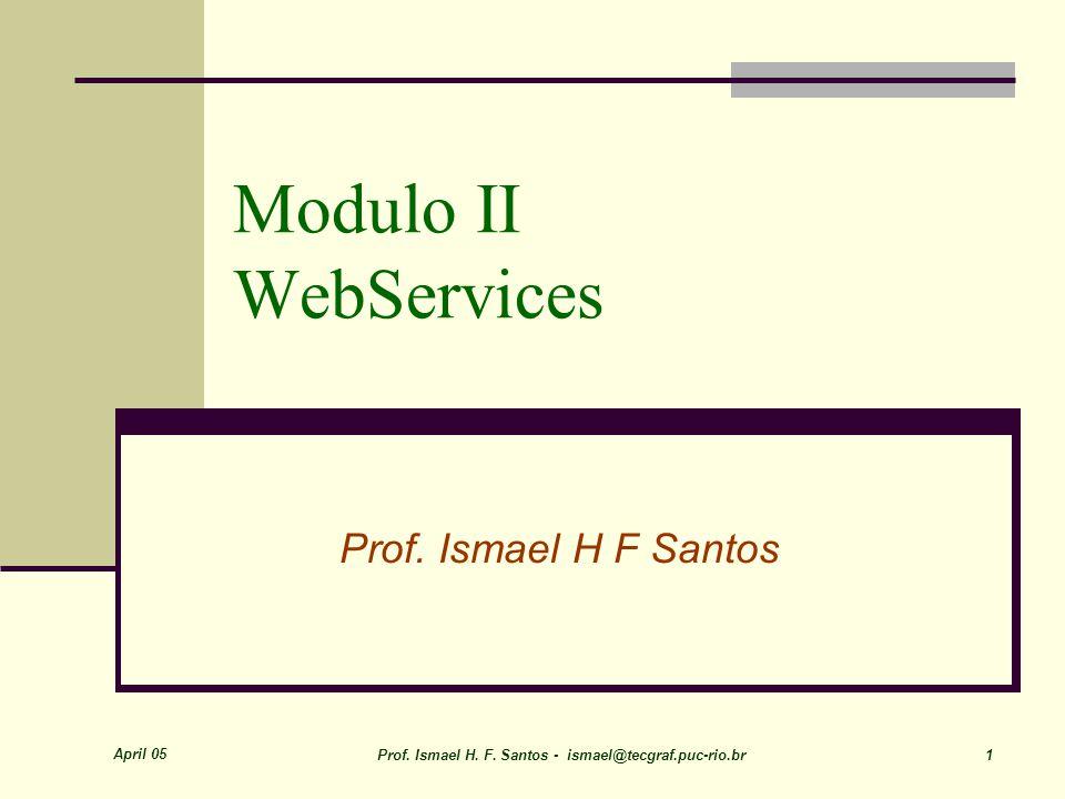 April 05 Prof. Ismael H. F. Santos - ismael@tecgraf.puc-rio.br 1 Modulo II WebServices Prof.