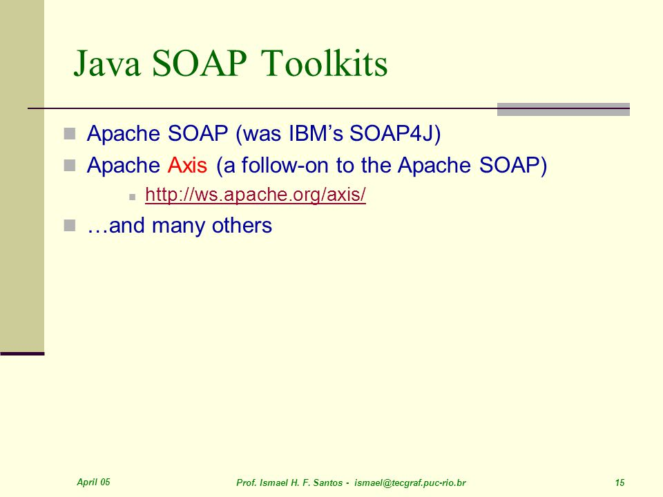April 05 Prof. Ismael H. F. Santos - ismael@tecgraf.puc-rio.br 15 Java SOAP Toolkits Apache SOAP (was IBM's SOAP4J) Apache Axis (a follow-on to the Ap