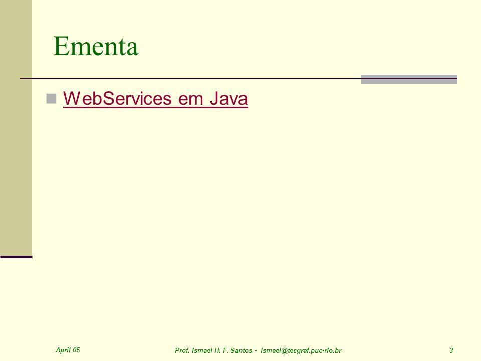 April 05 Prof. Ismael H. F. Santos - ismael@tecgraf.puc-rio.br 3 Ementa WebServices em Java