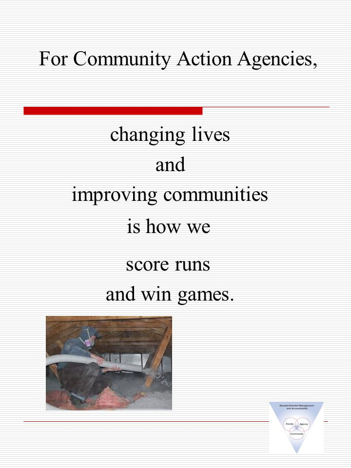 changing lives and improving communities For Community Action Agencies, is how we score runs and win games.