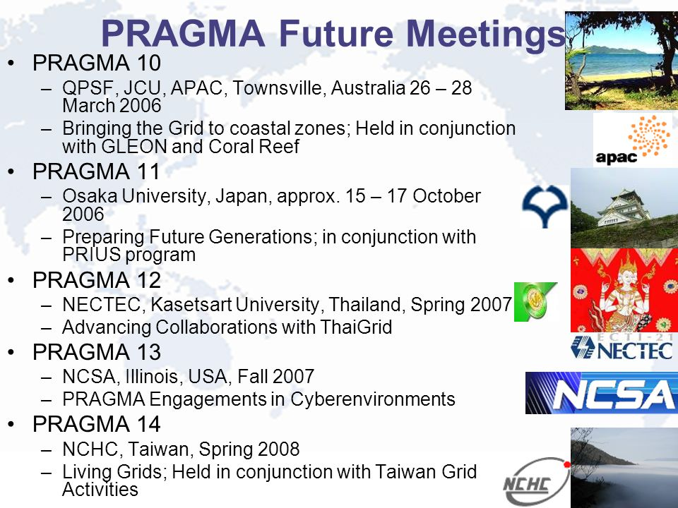 PRAGMA Future Meetings PRAGMA 10 –QPSF, JCU, APAC, Townsville, Australia 26 – 28 March 2006 –Bringing the Grid to coastal zones; Held in conjunction with GLEON and Coral Reef PRAGMA 11 –Osaka University, Japan, approx.