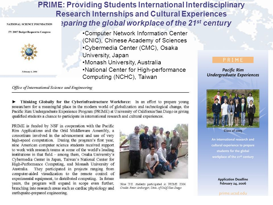 PRIME: Providing Students International Interdisciplinary Research Internships and Cultural Experiences preparing the global workplace of the 21 st century Computer Network Information Center (CNIC), Chinese Academy of Sciences Cybermedia Center (CMC), Osaka University, Japan Monash University, Australia National Center for High-performance Computing (NCHC), Taiwan