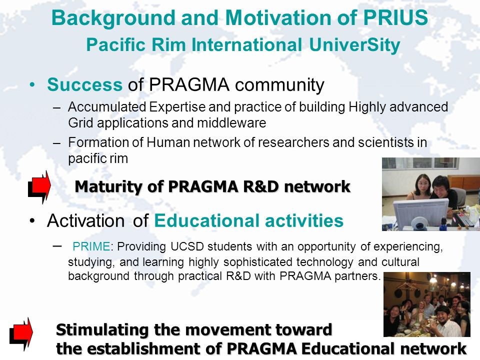 Background and Motivation of PRIUS Pacific Rim International UniverSity Success of PRAGMA community –Accumulated Expertise and practice of building Highly advanced Grid applications and middleware –Formation of Human network of researchers and scientists in pacific rim Activation of Educational activities – PRIME: Providing UCSD students with an opportunity of experiencing, studying, and learning highly sophisticated technology and cultural background through practical R&D with PRAGMA partners.