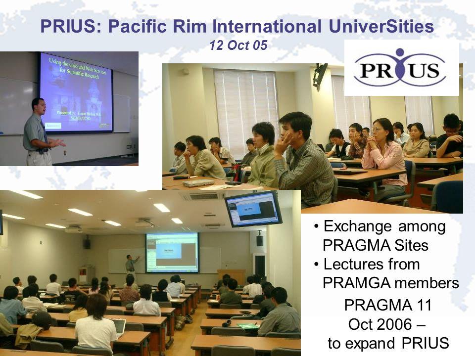 PRIUS: Pacific Rim International UniverSities 12 Oct 05 Exchange among PRAGMA Sites Lectures from PRAMGA members PRAGMA 11 Oct 2006 – to expand PRIUS
