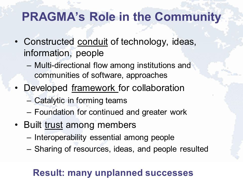 PRAGMA's Role in the Community Constructed conduit of technology, ideas, information, people –Multi-directional flow among institutions and communitie