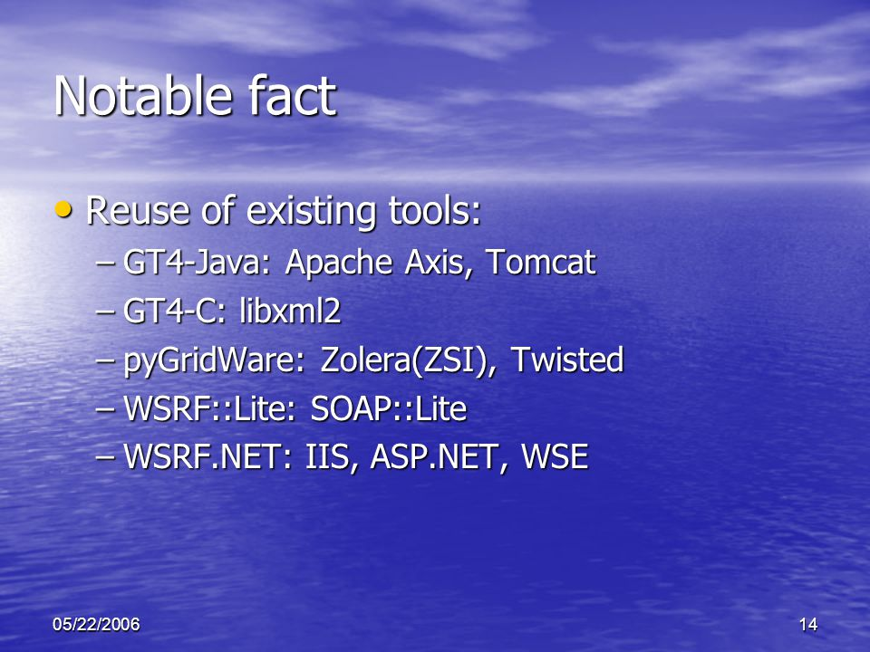 05/22/200614 Notable fact Reuse of existing tools: Reuse of existing tools: –GT4-Java: Apache Axis, Tomcat –GT4-C: libxml2 –pyGridWare: Zolera(ZSI), Twisted –WSRF::Lite: SOAP::Lite –WSRF.NET: IIS, ASP.NET, WSE