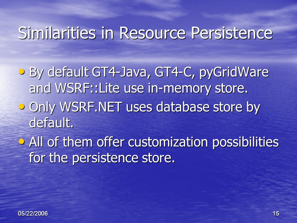 05/22/200615 Similarities in Resource Persistence By default GT4-Java, GT4-C, pyGridWare and WSRF::Lite use in-memory store.