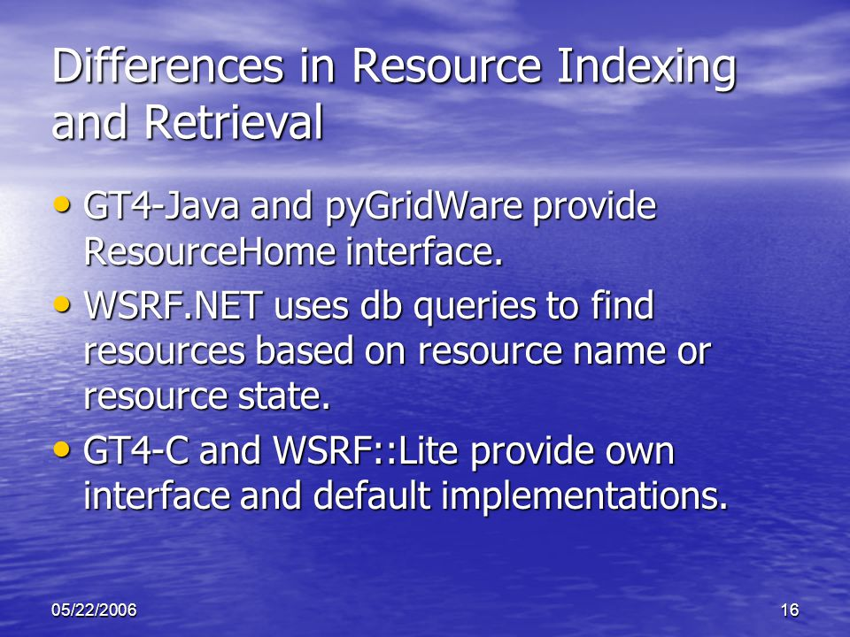 05/22/200616 Differences in Resource Indexing and Retrieval GT4-Java and pyGridWare provide ResourceHome interface.