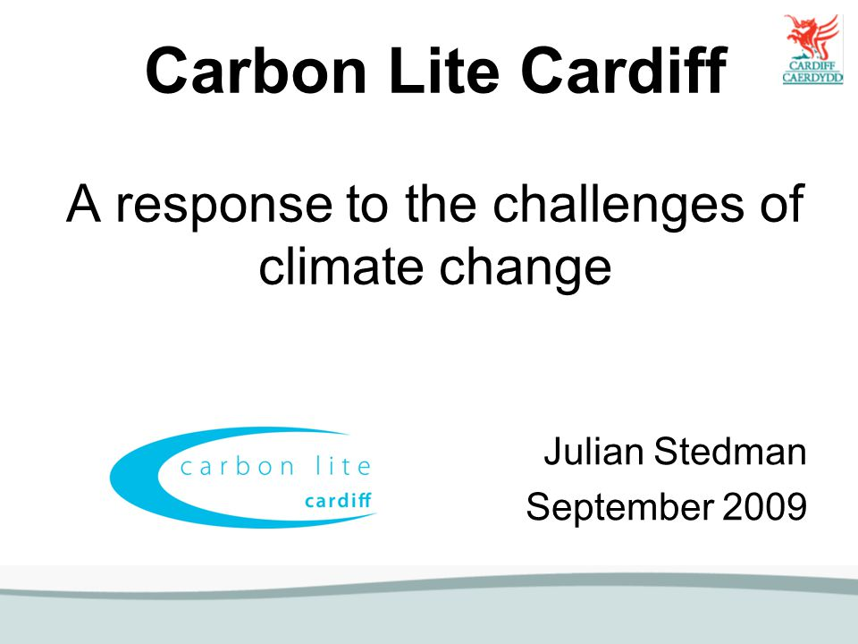 Carbon Lite Cardiff A response to the challenges of climate change Julian Stedman September 2009