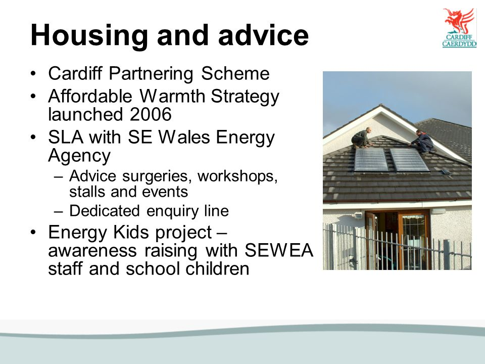 Housing and advice Cardiff Partnering Scheme Affordable Warmth Strategy launched 2006 SLA with SE Wales Energy Agency –Advice surgeries, workshops, stalls and events –Dedicated enquiry line Energy Kids project – awareness raising with SEWEA staff and school children