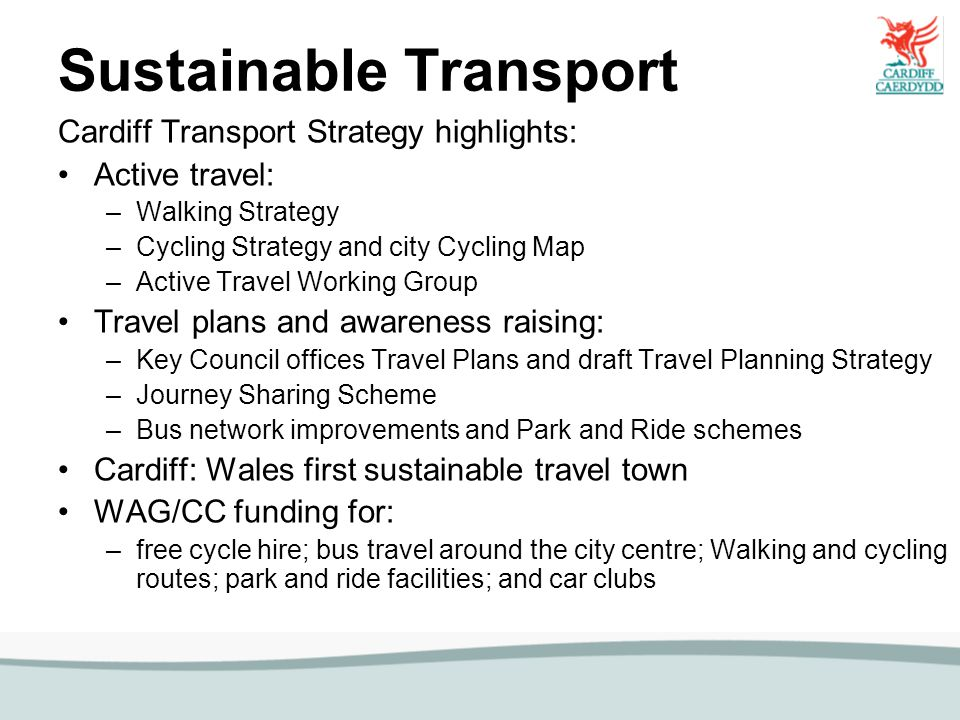 Sustainable Transport Cardiff Transport Strategy highlights: Active travel: –Walking Strategy –Cycling Strategy and city Cycling Map –Active Travel Wo