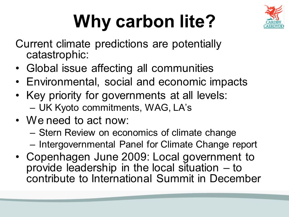 Why carbon lite? Current climate predictions are potentially catastrophic: Global issue affecting all communities Environmental, social and economic i
