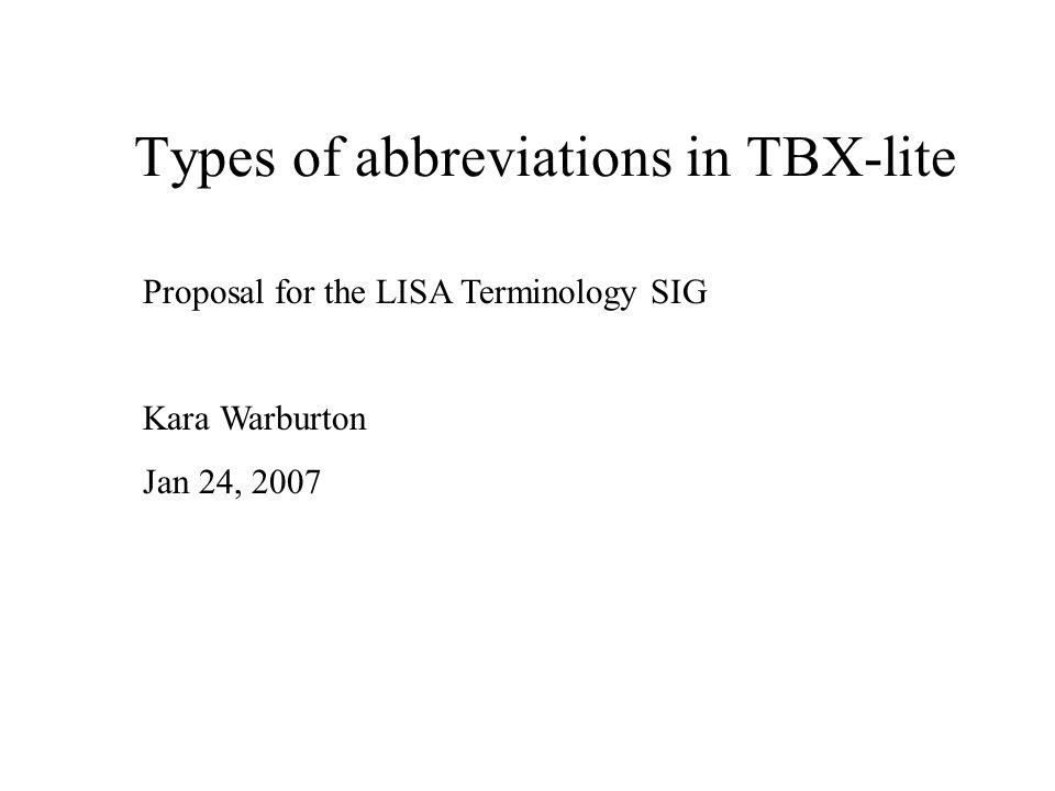 Types of abbreviations in TBX-lite Proposal for the LISA Terminology SIG Kara Warburton Jan 24, 2007