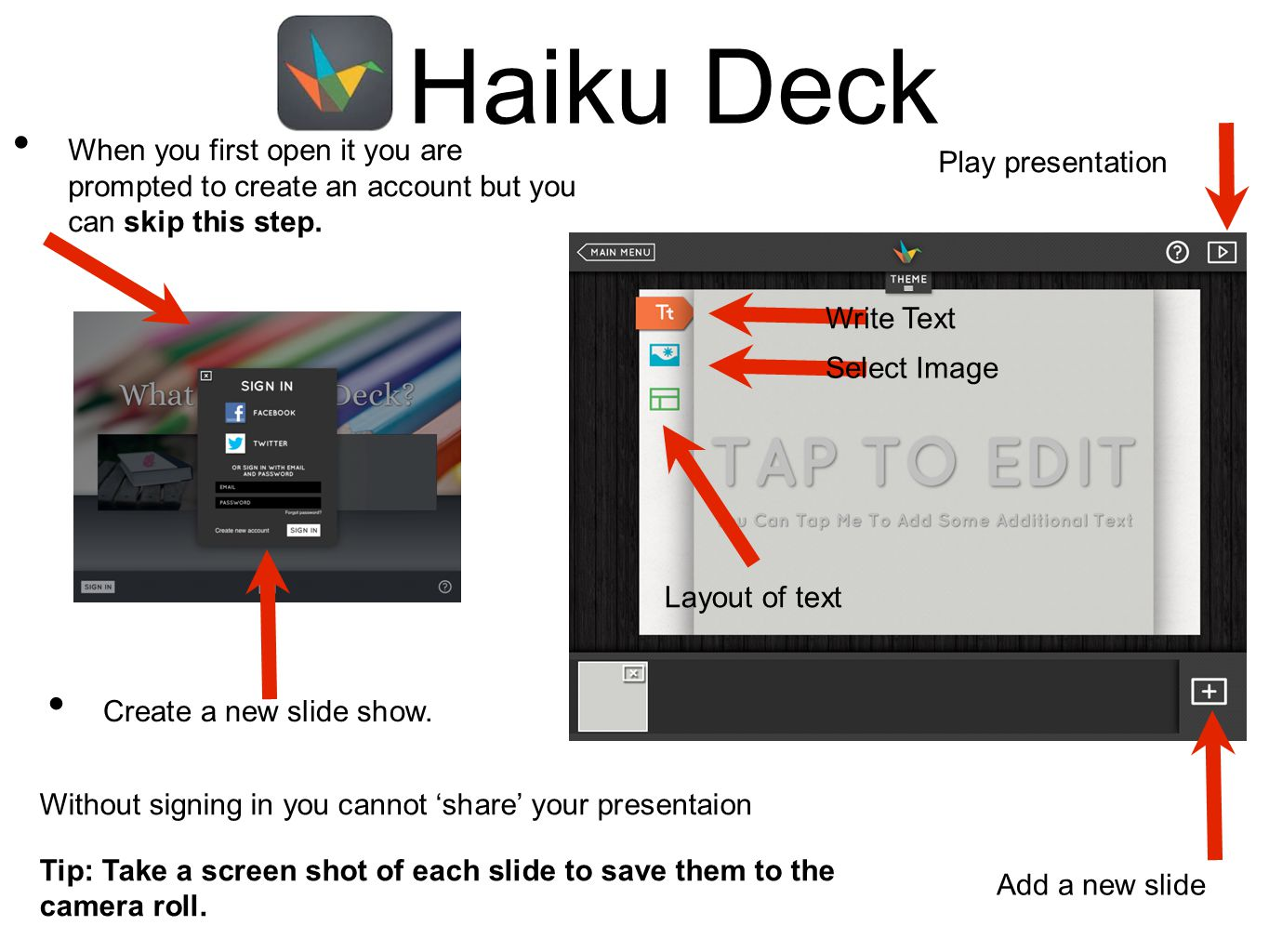 Haiku Deck When you first open it you are prompted to create an account but you can skip this step. Create a new slide show. Add a new slide Play pres