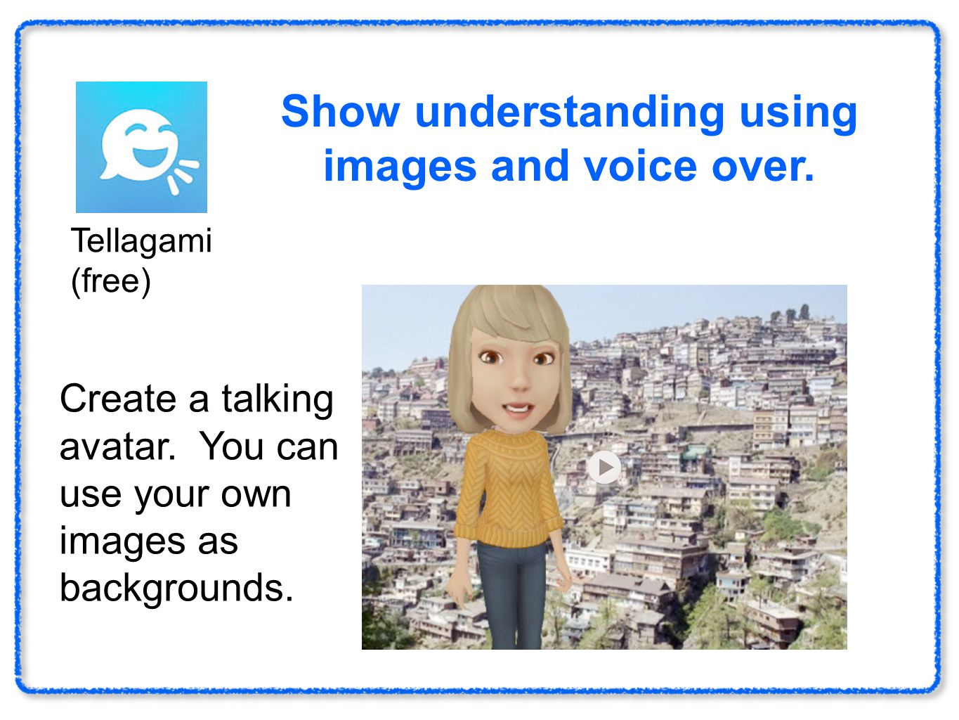 Haiku Deck (free) Show understanding using images and voice over. Tellagami (free) Create a talking avatar. You can use your own images as backgrounds