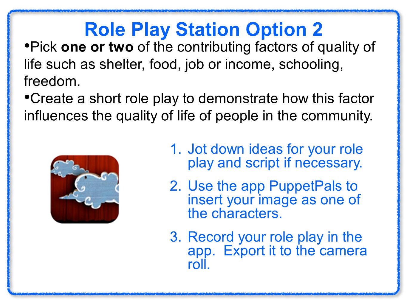 Role Play Station Option 2 Pick one or two of the contributing factors of quality of life such as shelter, food, job or income, schooling, freedom.