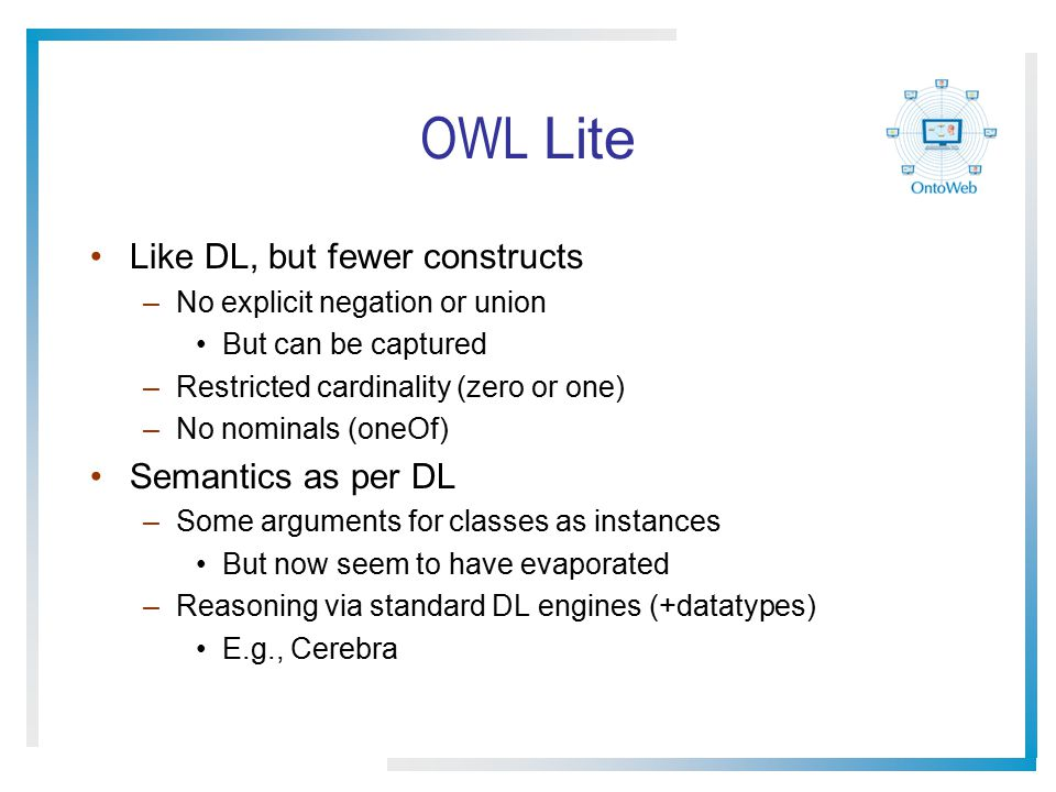OWL Lite Like DL, but fewer constructs –No explicit negation or union But can be captured –Restricted cardinality (zero or one) –No nominals (oneOf) S