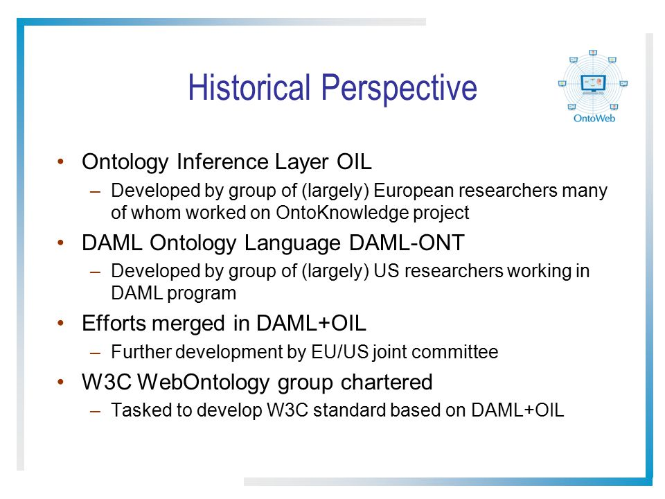 Historical Perspective Ontology Inference Layer OIL –Developed by group of (largely) European researchers many of whom worked on OntoKnowledge project