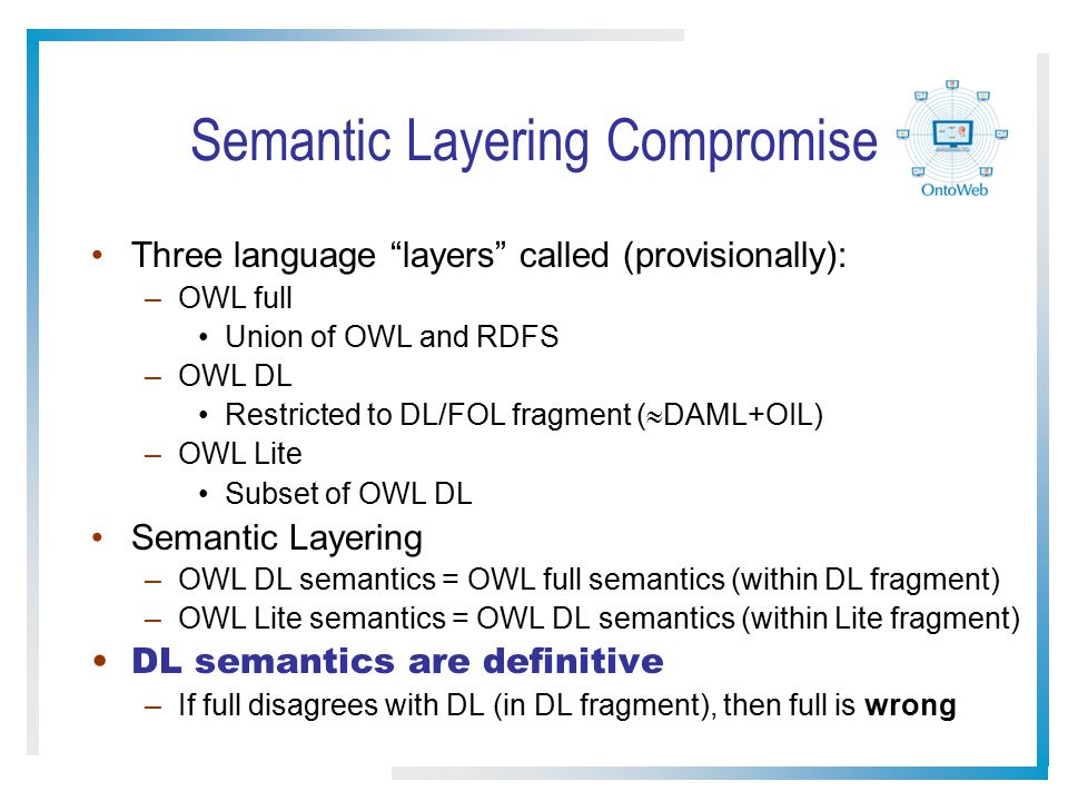 "Semantic Layering Compromise Three language ""layers"" called (provisionally): –OWL full Union of OWL and RDFS –OWL DL Restricted to DL/FOL fragment ( "