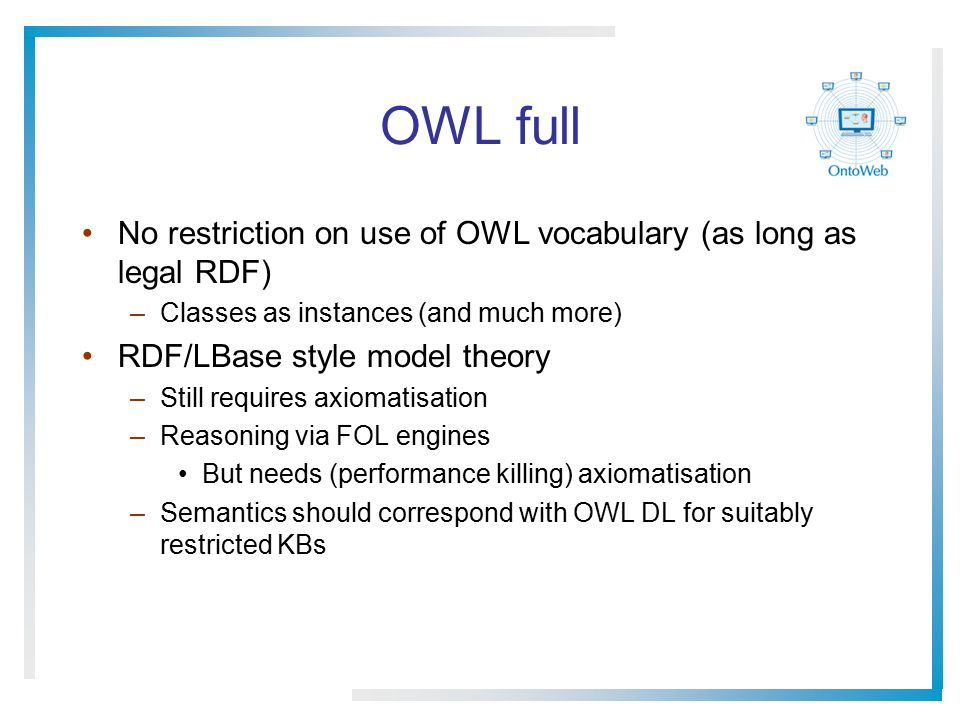 OWL full No restriction on use of OWL vocabulary (as long as legal RDF) –Classes as instances (and much more) RDF/LBase style model theory –Still requires axiomatisation –Reasoning via FOL engines But needs (performance killing) axiomatisation –Semantics should correspond with OWL DL for suitably restricted KBs
