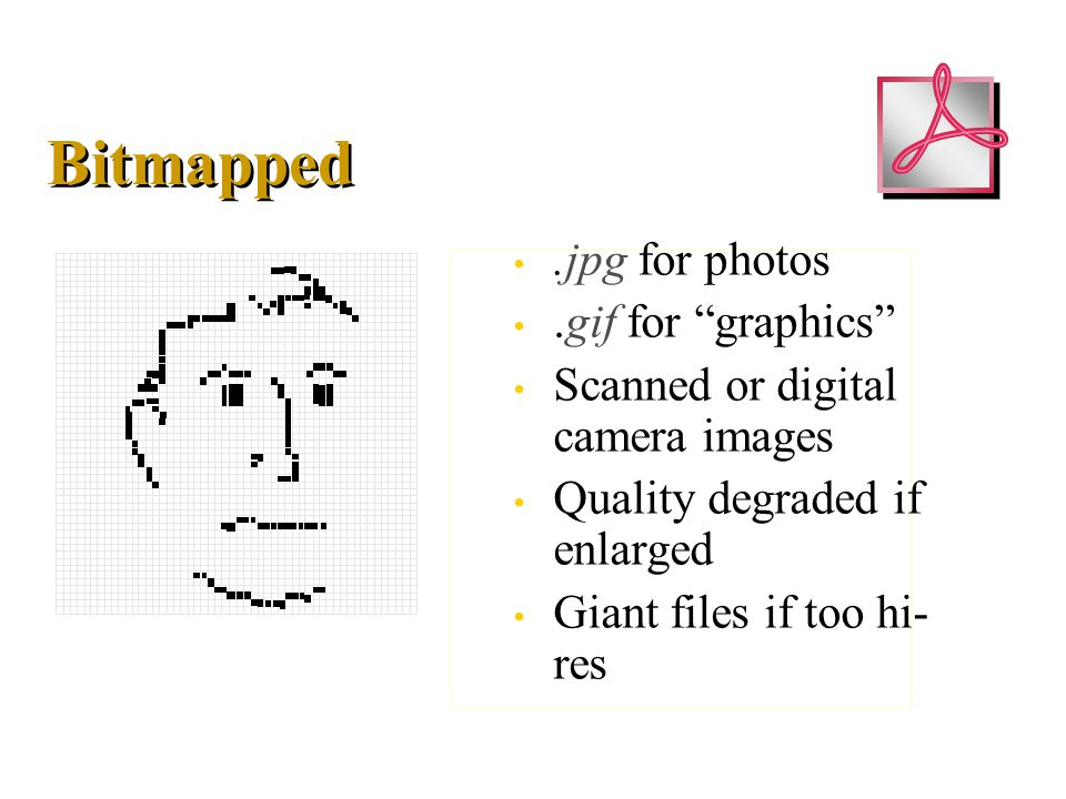 Bitmapped.jpg for photos.gif for graphics Scanned or digital camera images Quality degraded if enlarged Giant files if too hi- res.jpg for photos.gif for graphics Scanned or digital camera images Quality degraded if enlarged Giant files if too hi- res