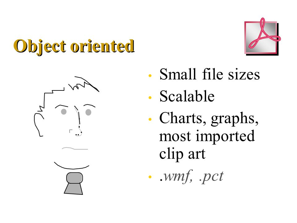 Object oriented Small file sizes Scalable Charts, graphs, most imported clip art.wmf,.pct Small file sizes Scalable Charts, graphs, most imported clip art.wmf,.pct