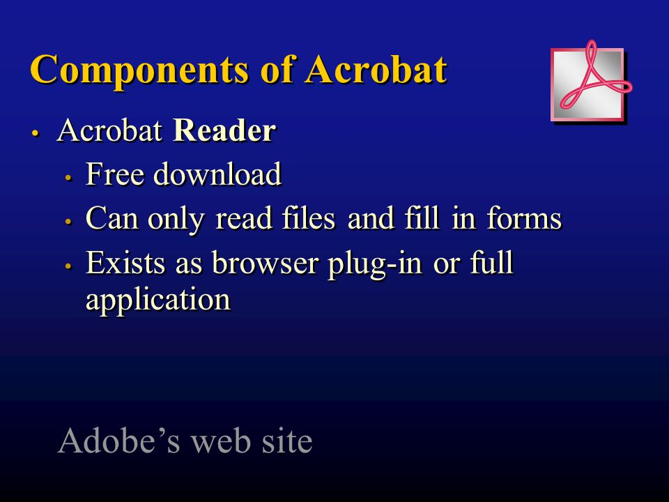 Components of Acrobat Acrobat Reader Free download Can only read files and fill in forms Exists as browser plug-in or full application Acrobat Reader Free download Can only read files and fill in forms Exists as browser plug-in or full application Adobe's web site