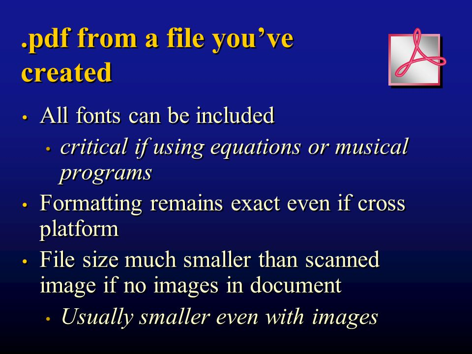 .pdf from a file you've created All fonts can be included critical if using equations or musical programs Formatting remains exact even if cross platform File size much smaller than scanned image if no images in document Usually smaller even with images All fonts can be included critical if using equations or musical programs Formatting remains exact even if cross platform File size much smaller than scanned image if no images in document Usually smaller even with images