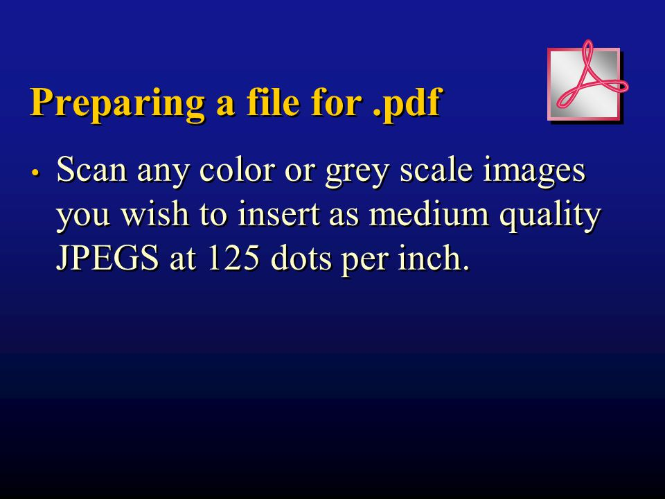 Preparing a file for.pdf Scan any color or grey scale images you wish to insert as medium quality JPEGS at 125 dots per inch.