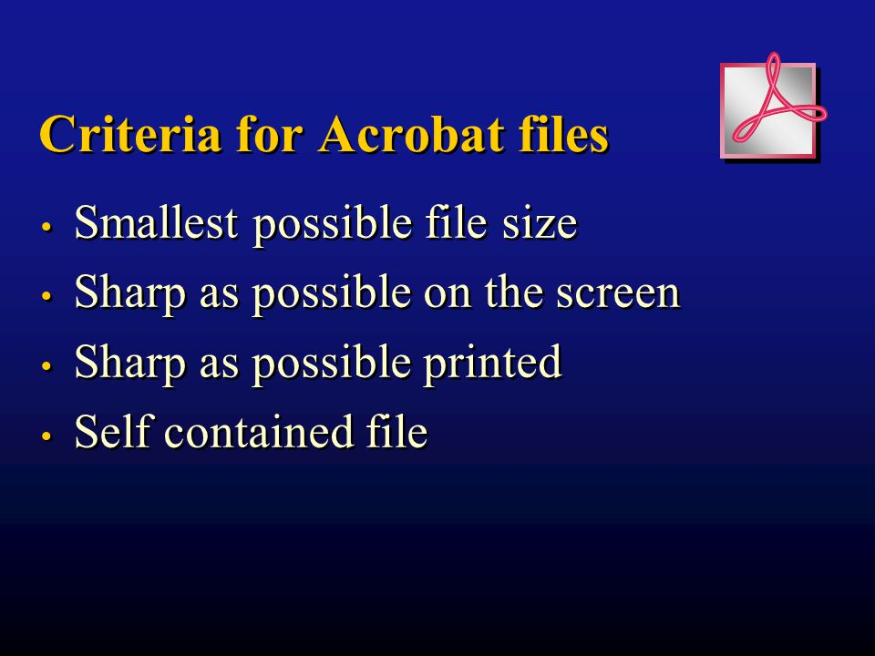 Criteria for Acrobat files Smallest possible file size Sharp as possible on the screen Sharp as possible printed Self contained file Smallest possible file size Sharp as possible on the screen Sharp as possible printed Self contained file