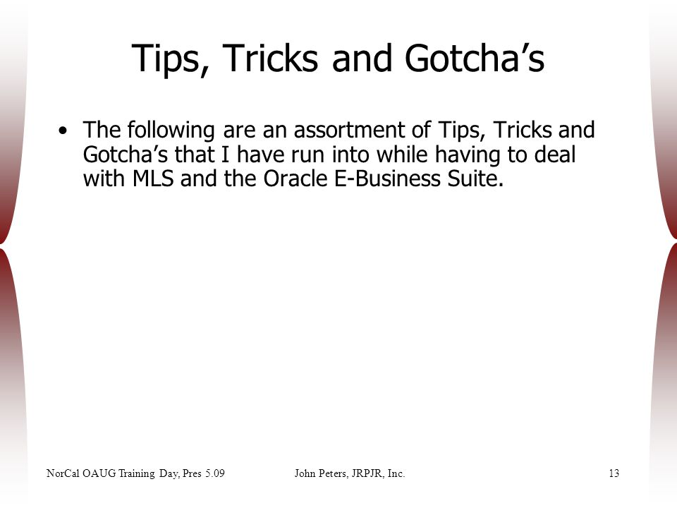 NorCal OAUG Training Day, Pres 5.09John Peters, JRPJR, Inc.13 The following are an assortment of Tips, Tricks and Gotcha's that I have run into while