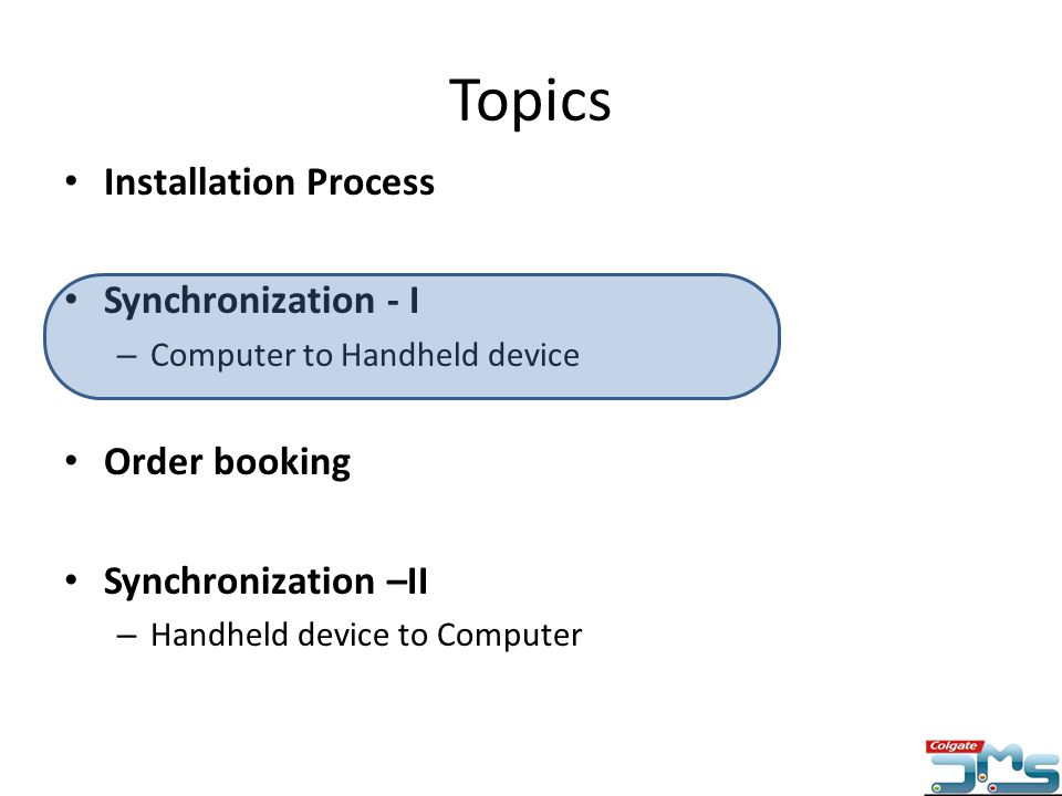 Topics Installation Process Synchronization - I – Computer to Handheld device Order booking Synchronization –II – Handheld device to Computer