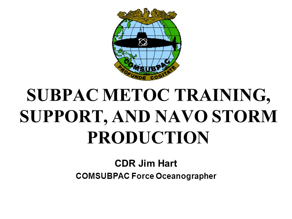 SUBPAC METOC TRAINING, SUPPORT, AND NAVO STORM PRODUCTION CDR Jim Hart COMSUBPAC Force Oceanographer