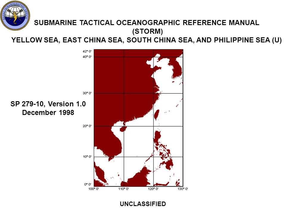 SUBMARINE TACTICAL OCEANOGRAPHIC REFERENCE MANUAL (STORM) YELLOW SEA, EAST CHINA SEA, SOUTH CHINA SEA, AND PHILIPPINE SEA (U) UNCLASSIFIED SP 279-10, Version 1.0 December 1998