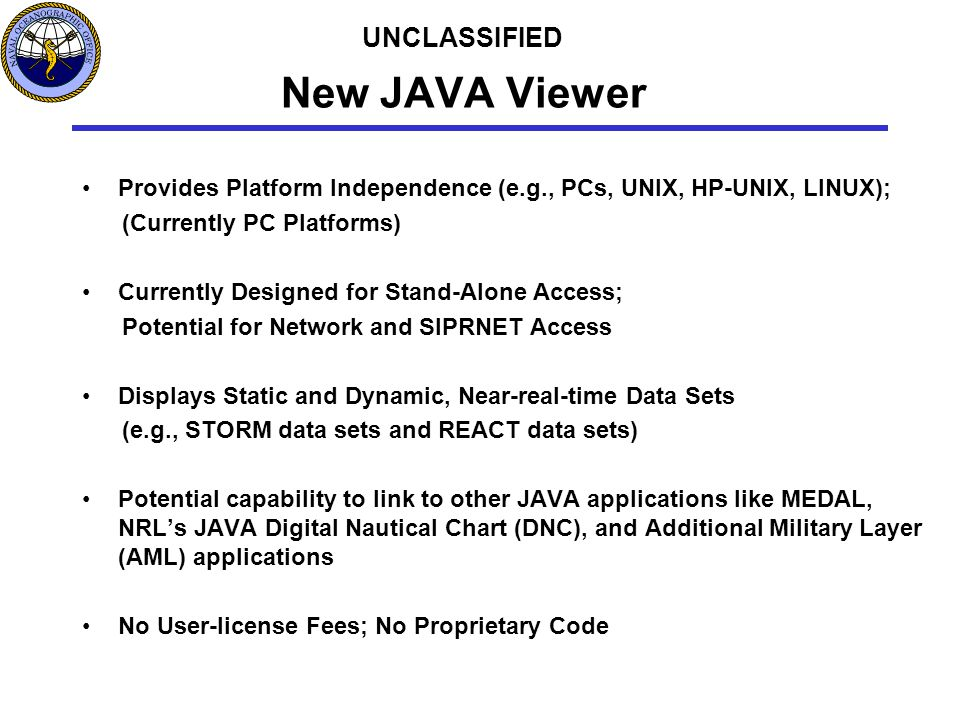 New JAVA Viewer Provides Platform Independence (e.g., PCs, UNIX, HP-UNIX, LINUX); (Currently PC Platforms) Currently Designed for Stand-Alone Access; Potential for Network and SIPRNET Access Displays Static and Dynamic, Near-real-time Data Sets (e.g., STORM data sets and REACT data sets) Potential capability to link to other JAVA applications like MEDAL, NRL's JAVA Digital Nautical Chart (DNC), and Additional Military Layer (AML) applications No User-license Fees; No Proprietary Code UNCLASSIFIED