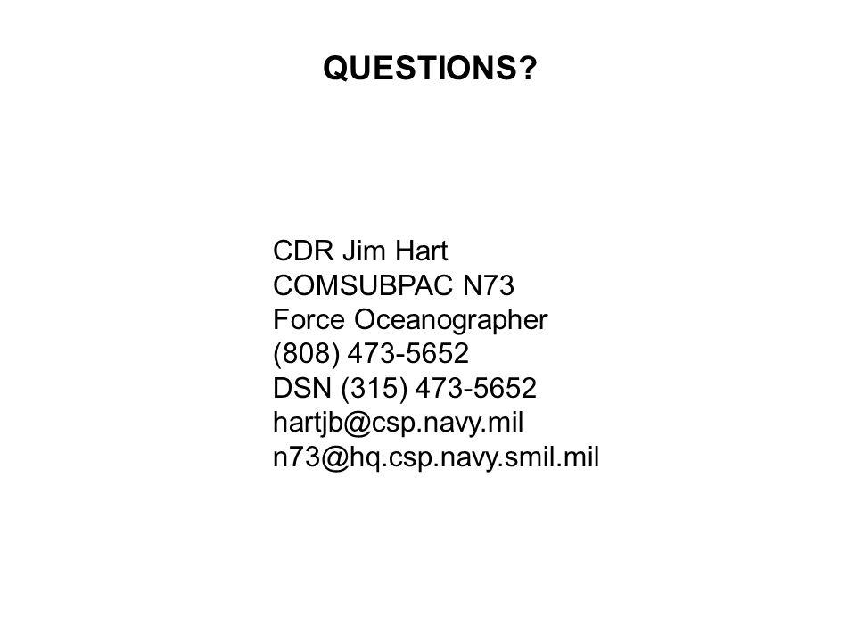CDR Jim Hart COMSUBPAC N73 Force Oceanographer (808) 473-5652 DSN (315) 473-5652 hartjb@csp.navy.mil n73@hq.csp.navy.smil.mil QUESTIONS?
