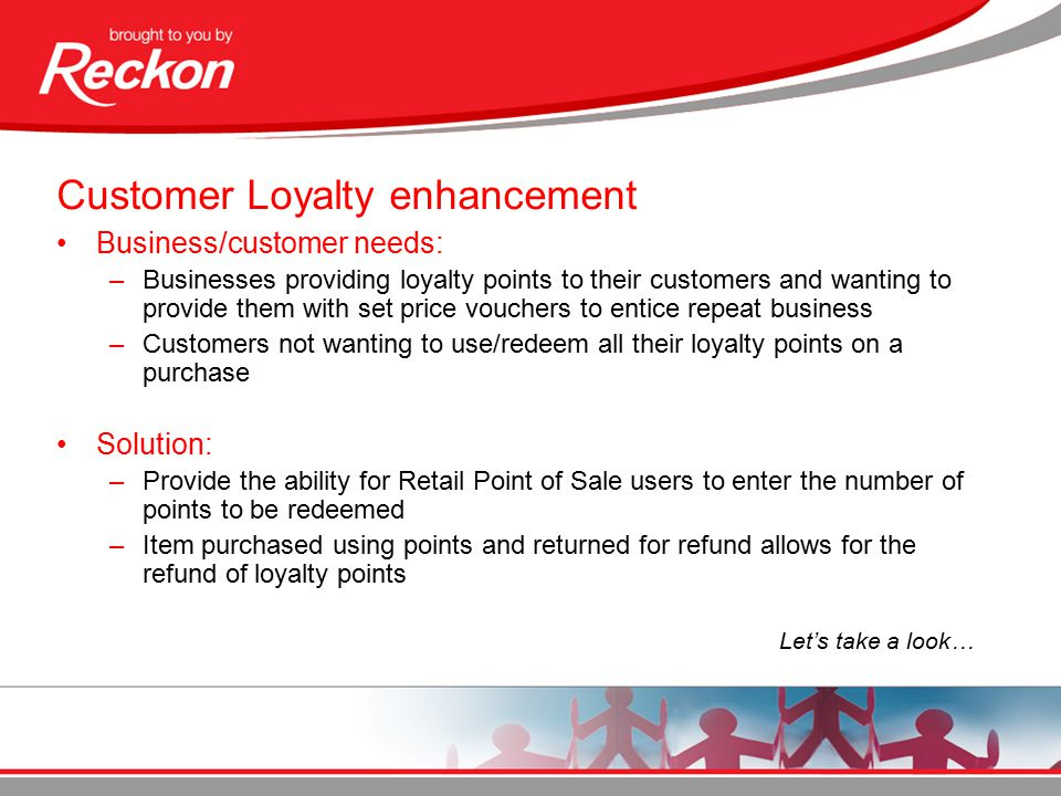 Customer Loyalty enhancement Business/customer needs: –Businesses providing loyalty points to their customers and wanting to provide them with set price vouchers to entice repeat business –Customers not wanting to use/redeem all their loyalty points on a purchase Solution: –Provide the ability for Retail Point of Sale users to enter the number of points to be redeemed –Item purchased using points and returned for refund allows for the refund of loyalty points Let's take a look…