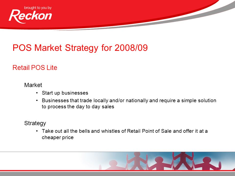 POS Market Strategy for 2008/09 Retail POS Lite Market Start up businesses Businesses that trade locally and/or nationally and require a simple solution to process the day to day sales Strategy Take out all the bells and whistles of Retail Point of Sale and offer it at a cheaper price