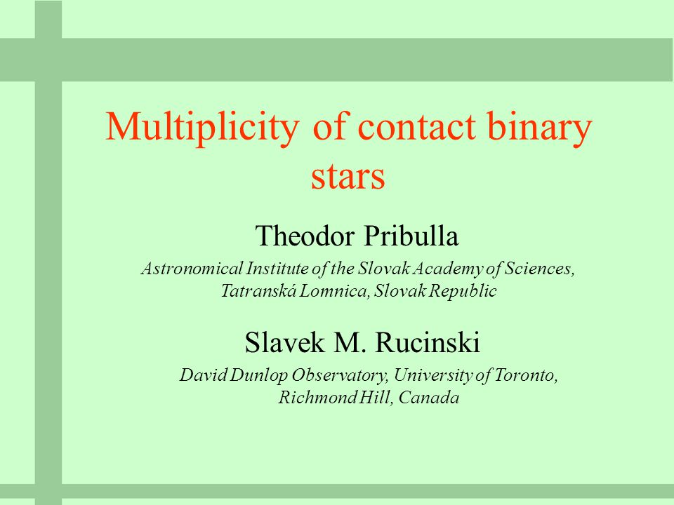 Multiplicity of contact binary stars Theodor Pribulla Astronomical Institute of the Slovak Academy of Sciences, Tatranská Lomnica, Slovak Republic Slavek M.