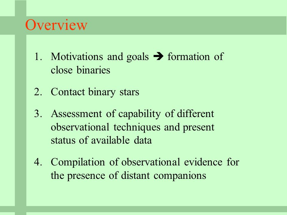 Overview 1.Motivations and goals  formation of close binaries 2.Contact binary stars 3.Assessment of capability of different observational techniques and present status of available data 4.Compilation of observational evidence for the presence of distant companions