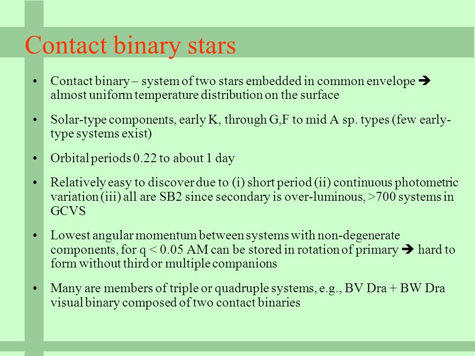 Contact binary stars Contact binary – system of two stars embedded in common envelope  almost uniform temperature distribution on the surface Solar-type components, early K, through G,F to mid A sp.