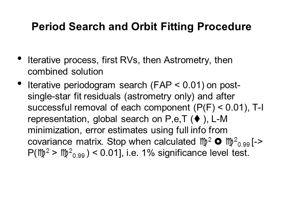 Period Search and Orbit Fitting Procedure Iterative process, first RVs, then Astrometry, then combined solution Iterative periodogram search (FAP P(  2 >  2 0.99 ) < 0.01], i.e.