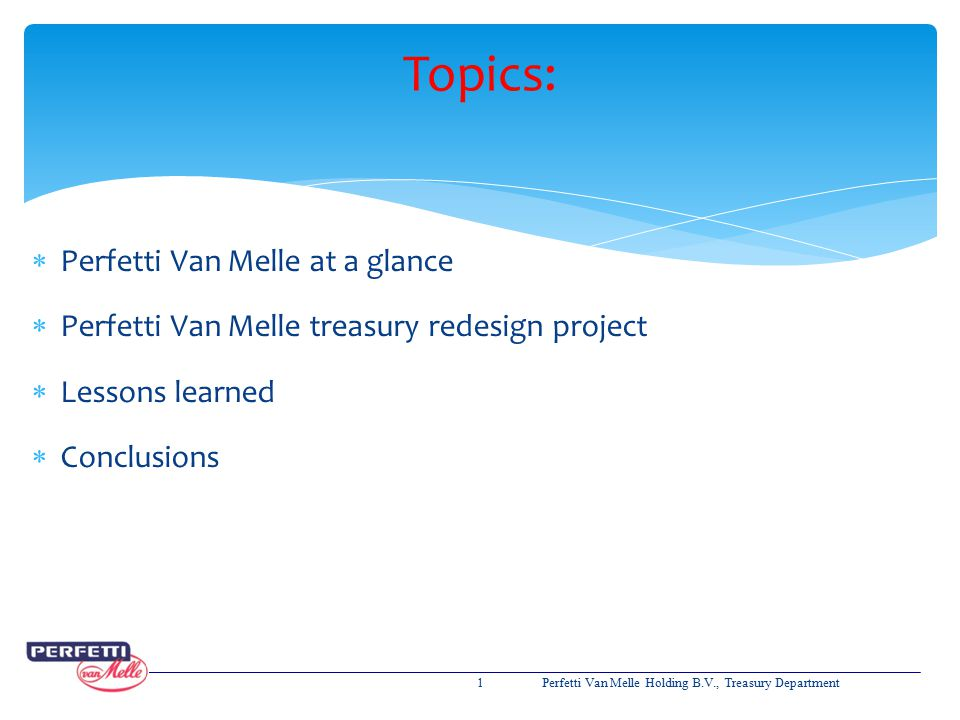 Topics:  Perfetti Van Melle at a glance  Perfetti Van Melle treasury redesign project  Lessons learned  Conclusions 1Perfetti Van Melle Holding B.
