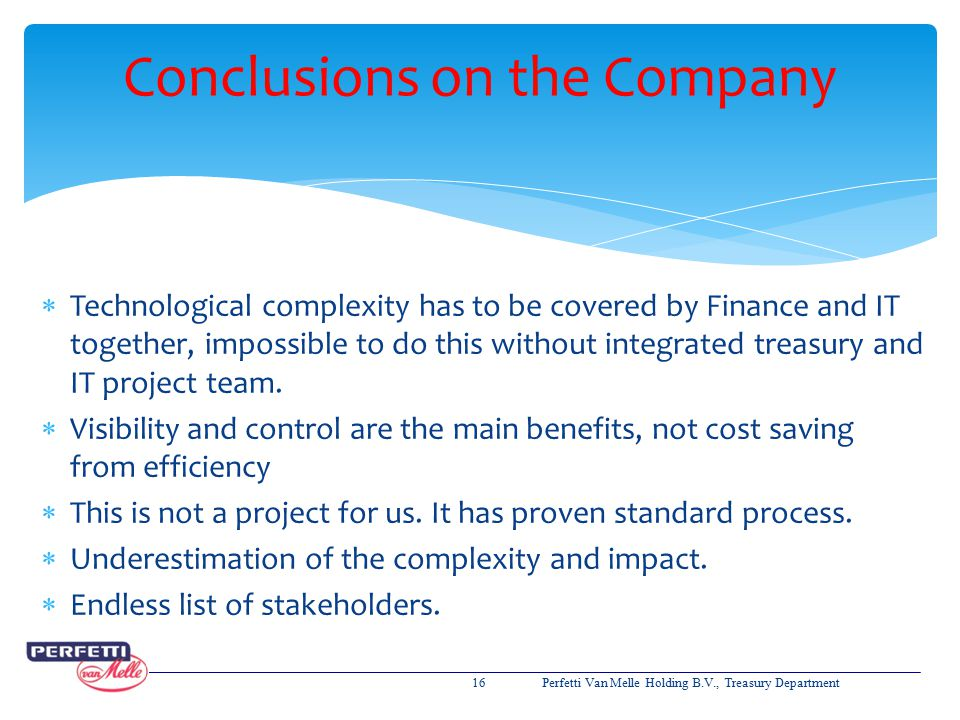  Technological complexity has to be covered by Finance and IT together, impossible to do this without integrated treasury and IT project team.  Visi