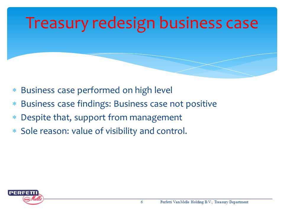  Business case performed on high level  Business case findings: Business case not positive  Despite that, support from management  Sole reason: va